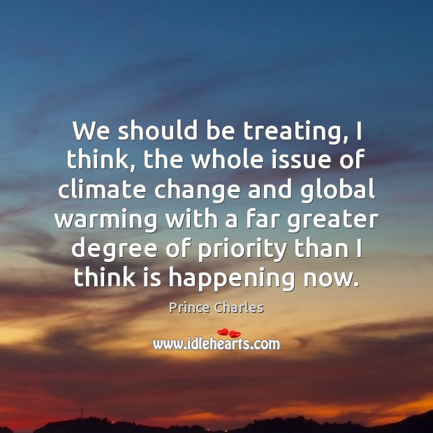 We should be treating, I think, the whole issue of climate change Prince Charles Picture Quote