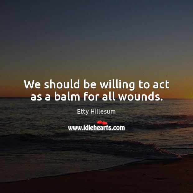 We should be willing to act as a balm for all wounds. Etty Hillesum Picture Quote