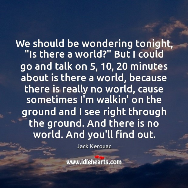 """We should be wondering tonight, """"Is there a world?"""" But I could Jack Kerouac Picture Quote"""