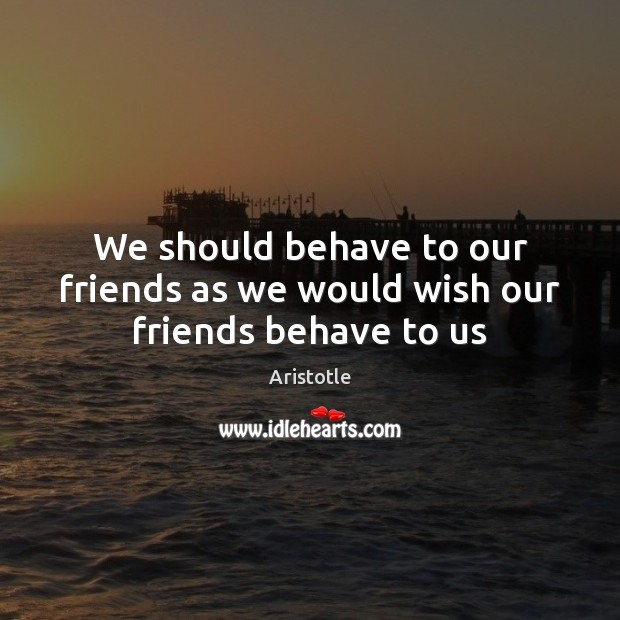 Image, We should behave to our friends as we would wish our friends behave to us