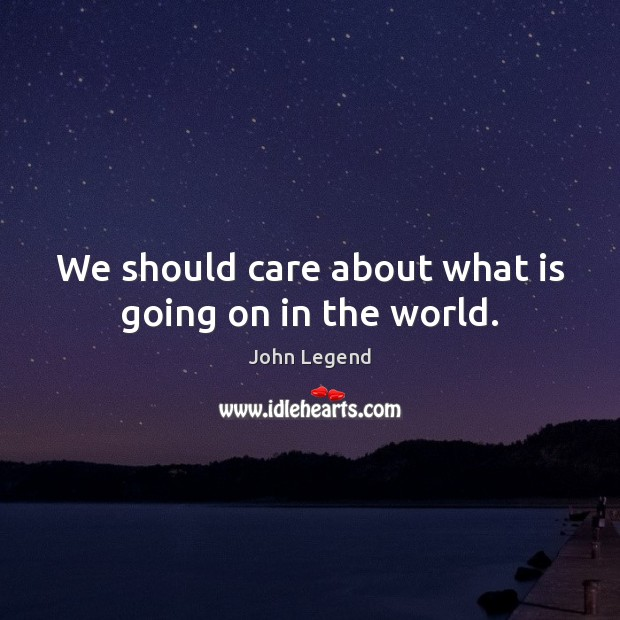 We should care about what is going on in the world. John Legend Picture Quote