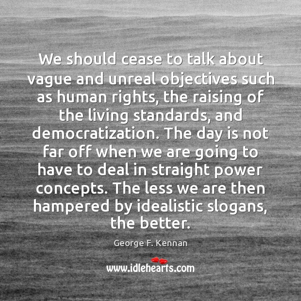 We should cease to talk about vague and unreal objectives such as George F. Kennan Picture Quote