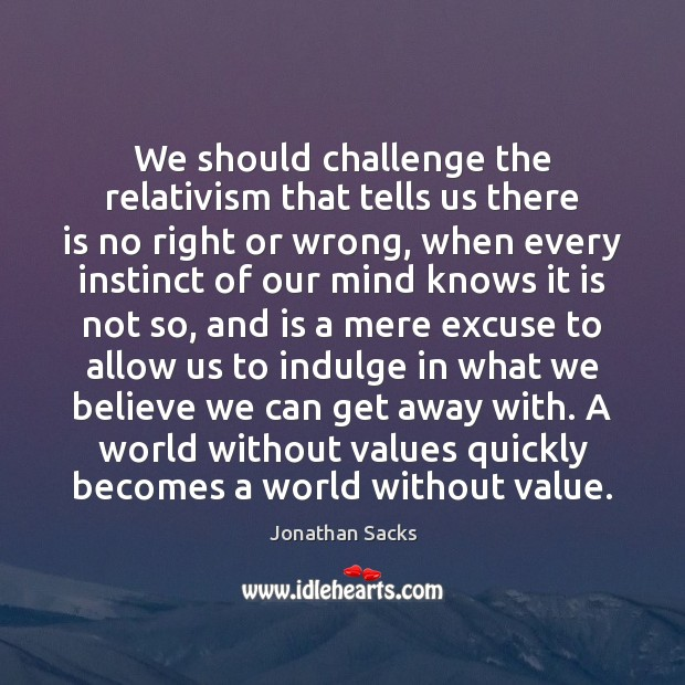 We should challenge the relativism that tells us there is no right Jonathan Sacks Picture Quote
