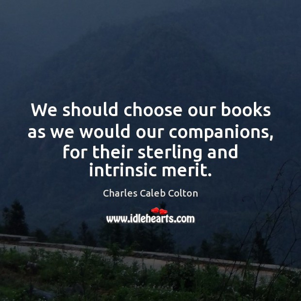 We should choose our books as we would our companions, for their Charles Caleb Colton Picture Quote