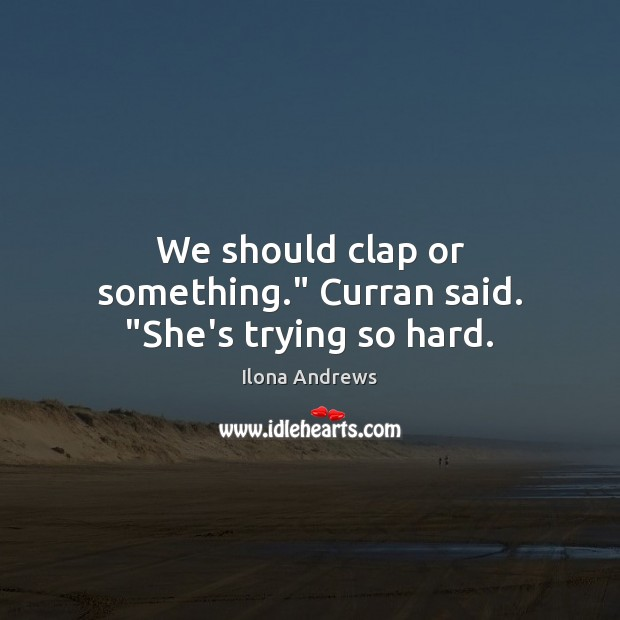 """Image, We should clap or something."""" Curran said. """"She's trying so hard."""