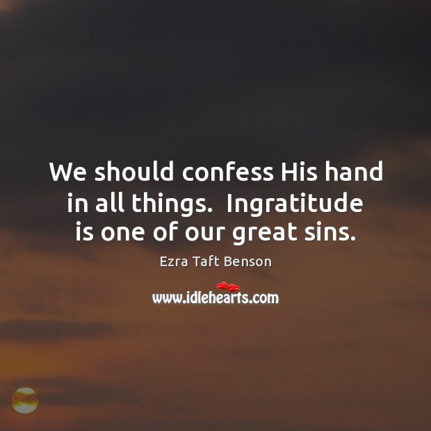 Image, We should confess His hand in all things.  Ingratitude is one of our great sins.