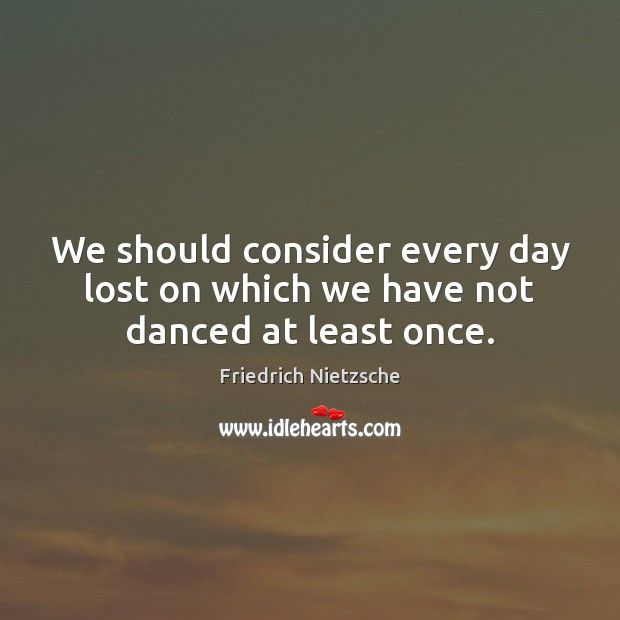 Image, We should consider every day lost on which we have not danced at least once.