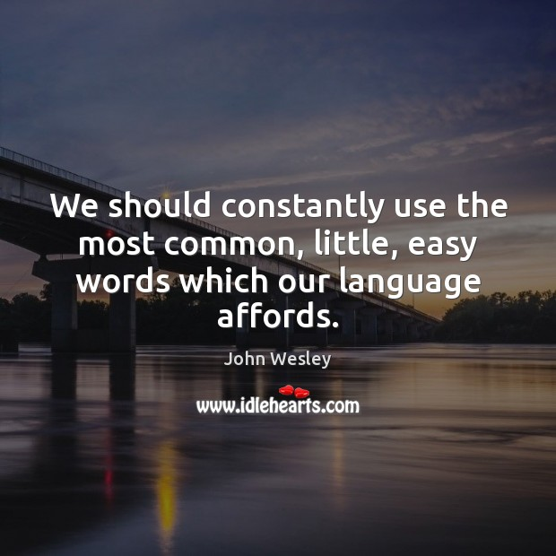 We should constantly use the most common, little, easy words which our language affords. John Wesley Picture Quote