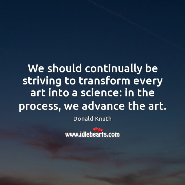 We should continually be striving to transform every art into a science: Donald Knuth Picture Quote