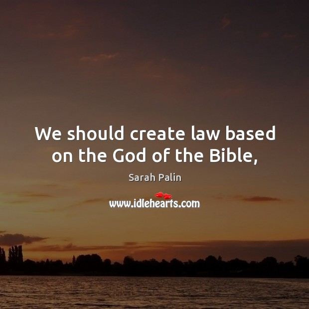 We should create law based on the God of the Bible, Sarah Palin Picture Quote