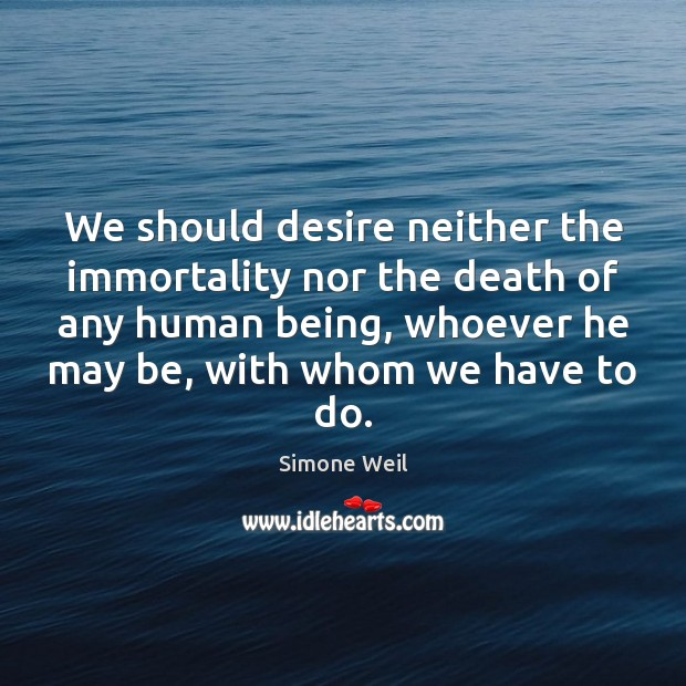 We should desire neither the immortality nor the death of any human Simone Weil Picture Quote