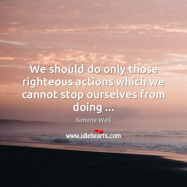 We should do only those righteous actions which we cannot stop ourselves from doing … Image