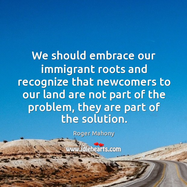 We should embrace our immigrant roots and recognize that newcomers to our land are Roger Mahony Picture Quote