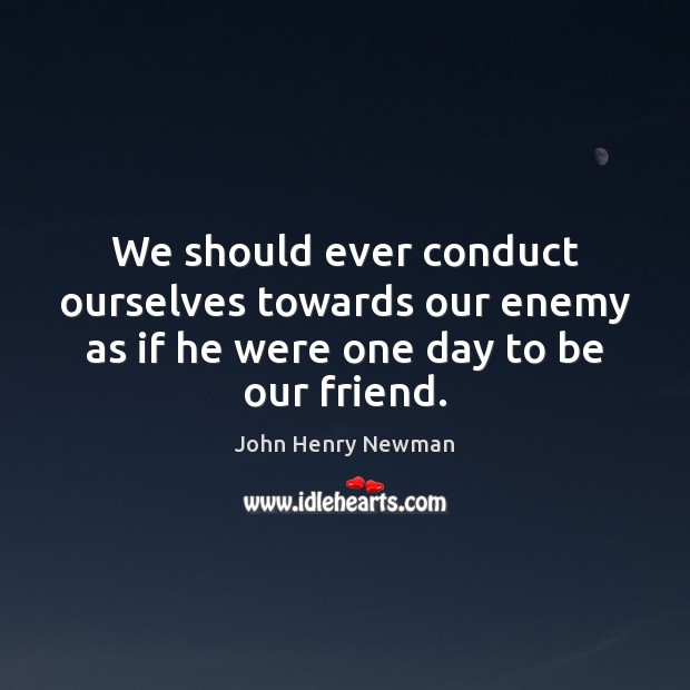 We should ever conduct ourselves towards our enemy as if he were one day to be our friend. John Henry Newman Picture Quote