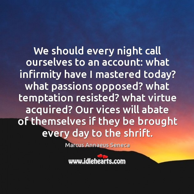 We should every night call ourselves to an account: what infirmity have I mastered today? Marcus Annaeus Seneca Picture Quote