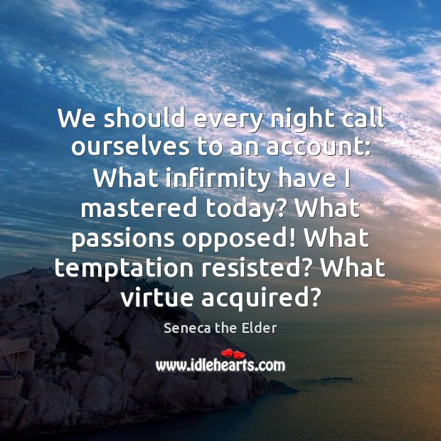 We should every night call ourselves to an account: What infirmity have Seneca the Elder Picture Quote