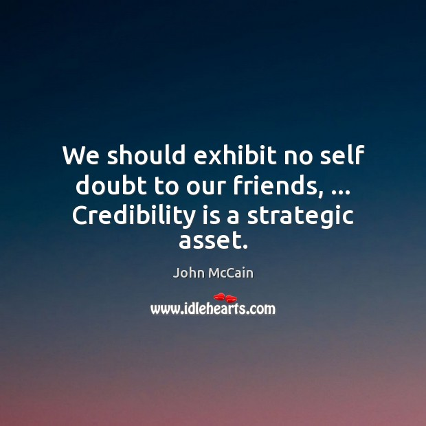 We should exhibit no self doubt to our friends, … Credibility is a strategic asset. Image