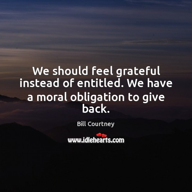 We should feel grateful instead of entitled. We have a moral obligation to give back. Image