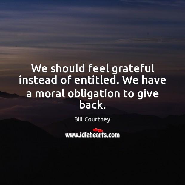 We should feel grateful instead of entitled. We have a moral obligation to give back. Image