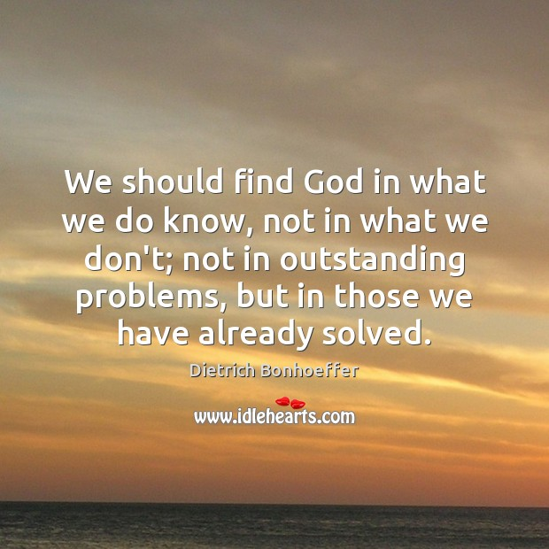 We should find God in what we do know, not in what Dietrich Bonhoeffer Picture Quote