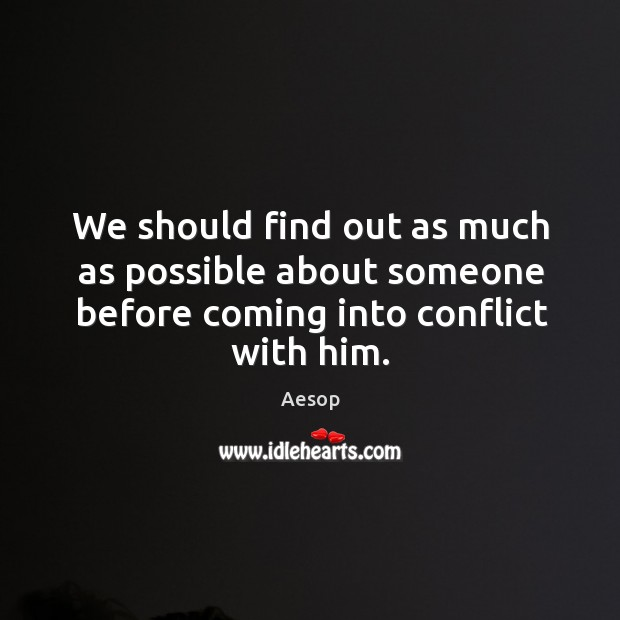 Image, We should find out as much as possible about someone before coming into conflict with him.