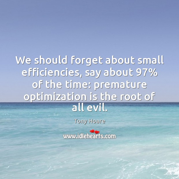 We should forget about small efficiencies, say about 97% of the time: premature Image