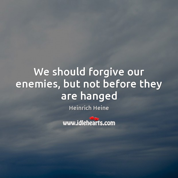We should forgive our enemies, but not before they are hanged Heinrich Heine Picture Quote