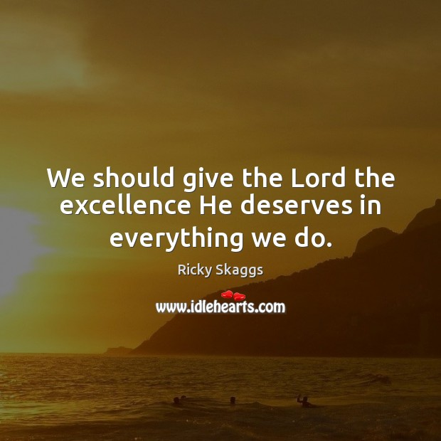 We should give the Lord the excellence He deserves in everything we do. Ricky Skaggs Picture Quote