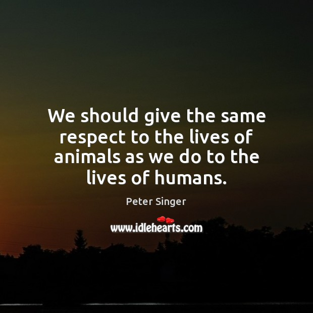 We should give the same respect to the lives of animals as we do to the lives of humans. Peter Singer Picture Quote