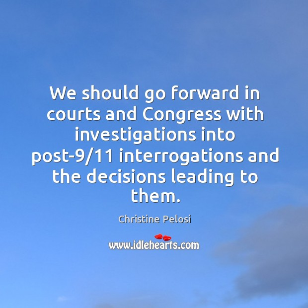 We should go forward in courts and congress with investigations into Christine Pelosi Picture Quote