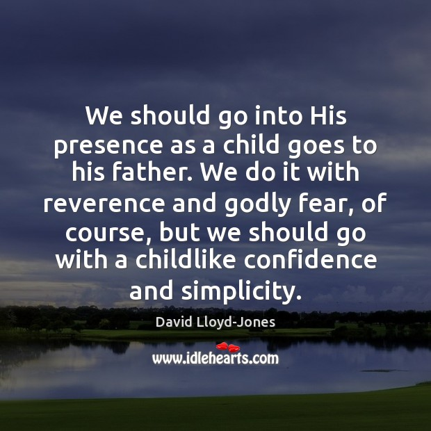 We should go into His presence as a child goes to his David Lloyd-Jones Picture Quote