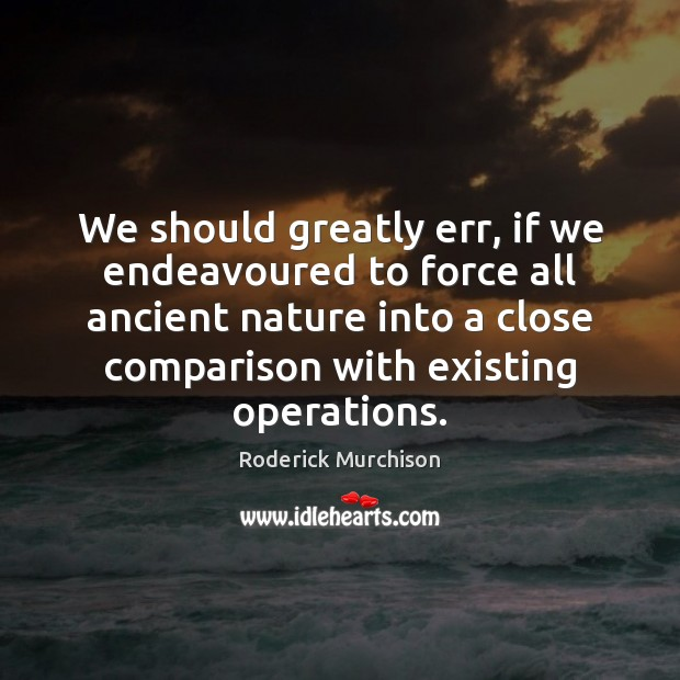 We should greatly err, if we endeavoured to force all ancient nature Comparison Quotes Image