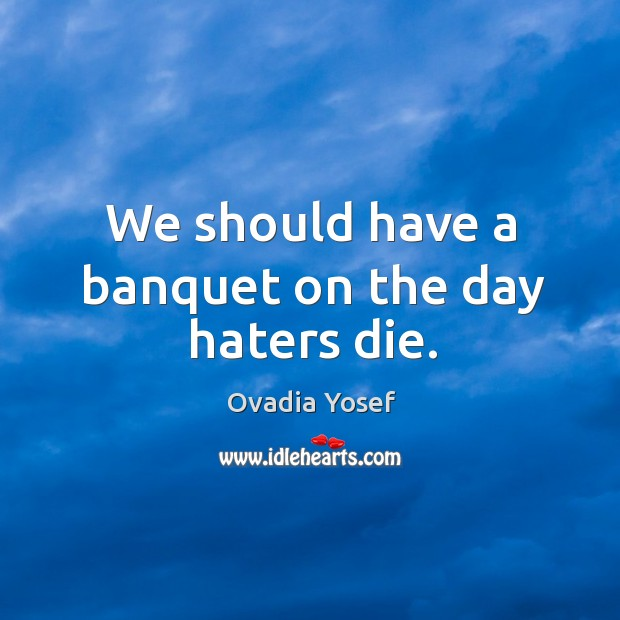 We should have a banquet on the day haters die. Image