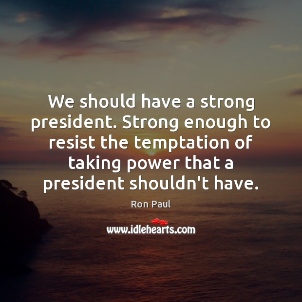 We should have a strong president. Strong enough to resist the temptation Image