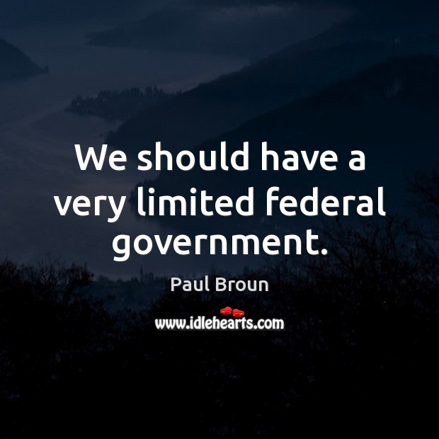 We should have a very limited federal government. Paul Broun Picture Quote