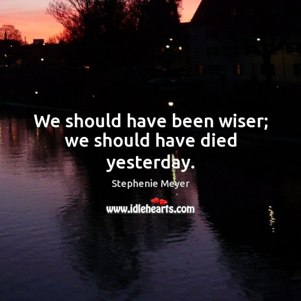 Image, We should have been wiser; we should have died yesterday.