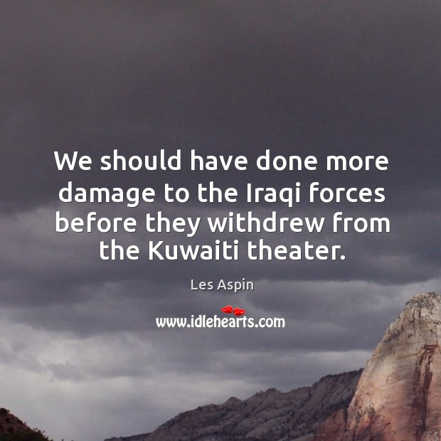 We should have done more damage to the iraqi forces before they withdrew from the kuwaiti theater. Image