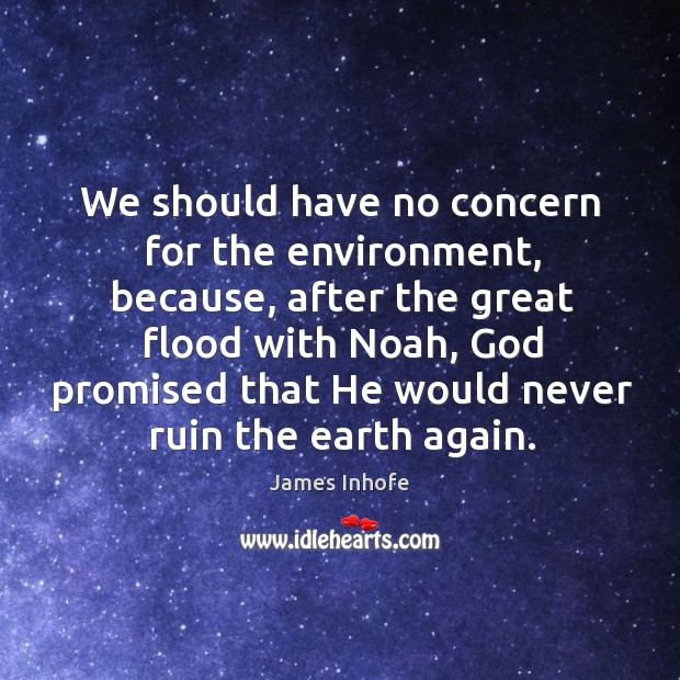 Image, We should have no concern for the environment, because, after the great