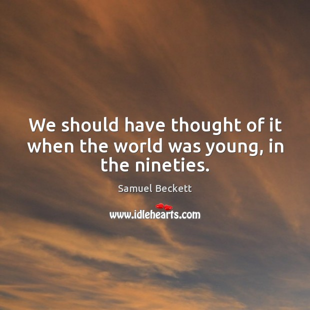 We should have thought of it when the world was young, in the nineties. Samuel Beckett Picture Quote