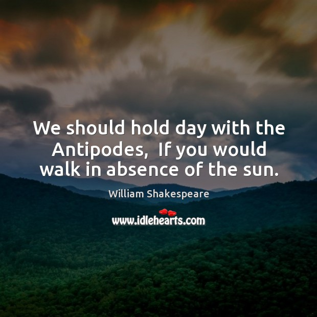 Image, We should hold day with the Antipodes,  If you would walk in absence of the sun.