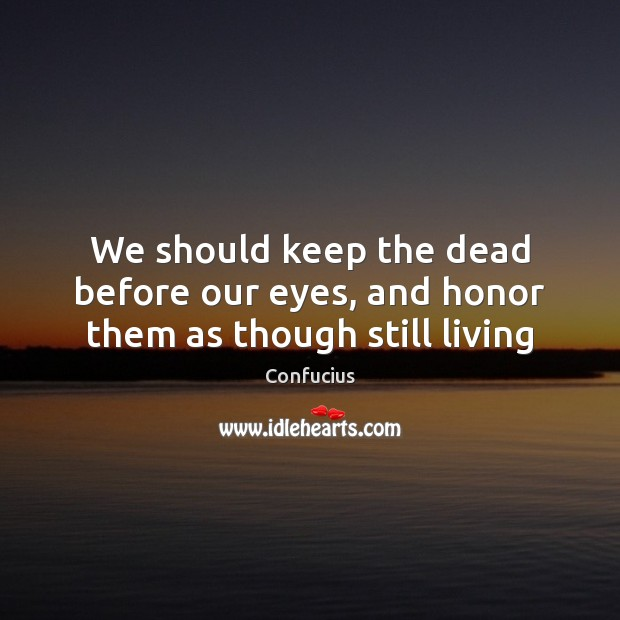 We should keep the dead before our eyes, and honor them as though still living Image