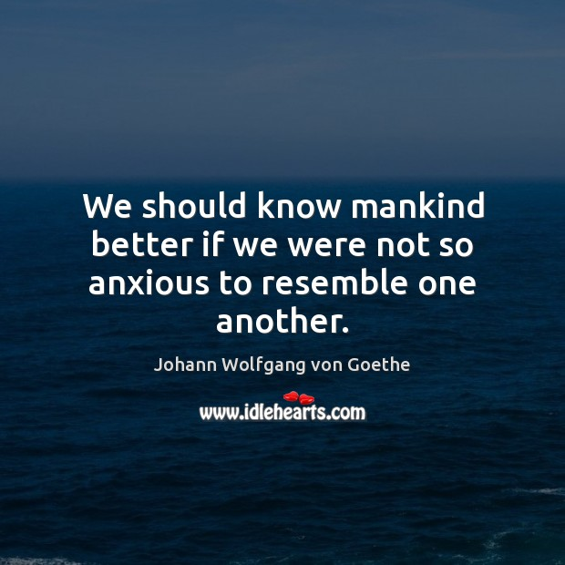 We should know mankind better if we were not so anxious to resemble one another. Image