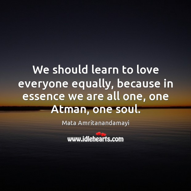 We should learn to love everyone equally, because in essence we are Mata Amritanandamayi Picture Quote
