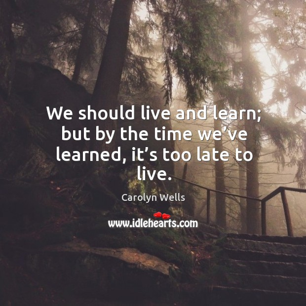 We should live and learn; but by the time we've learned, it's too late to live. Image