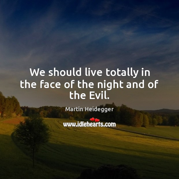 We should live totally in the face of the night and of the Evil. Martin Heidegger Picture Quote