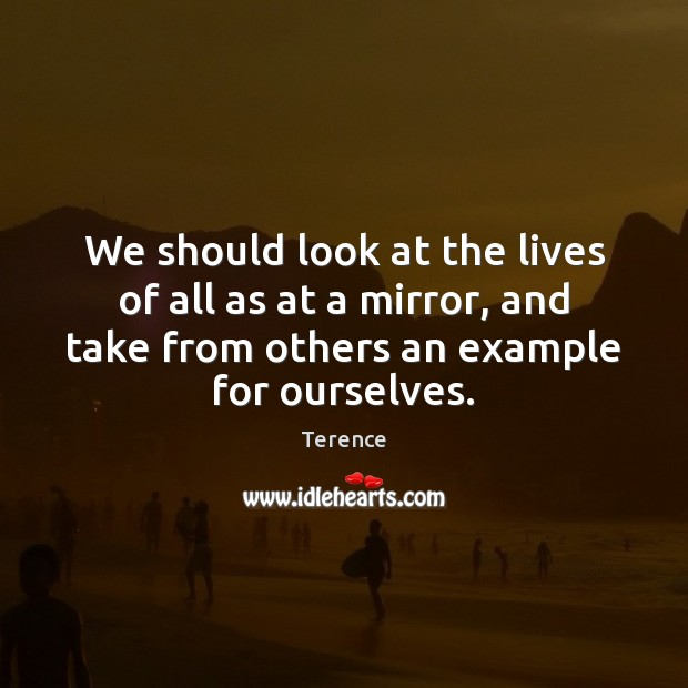We should look at the lives of all as at a mirror, Terence Picture Quote