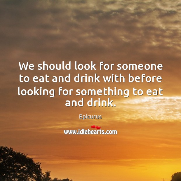 Image, We should look for someone to eat and drink with before looking