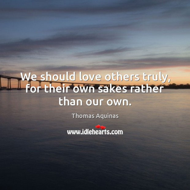 We should love others truly, for their own sakes rather than our own. Image