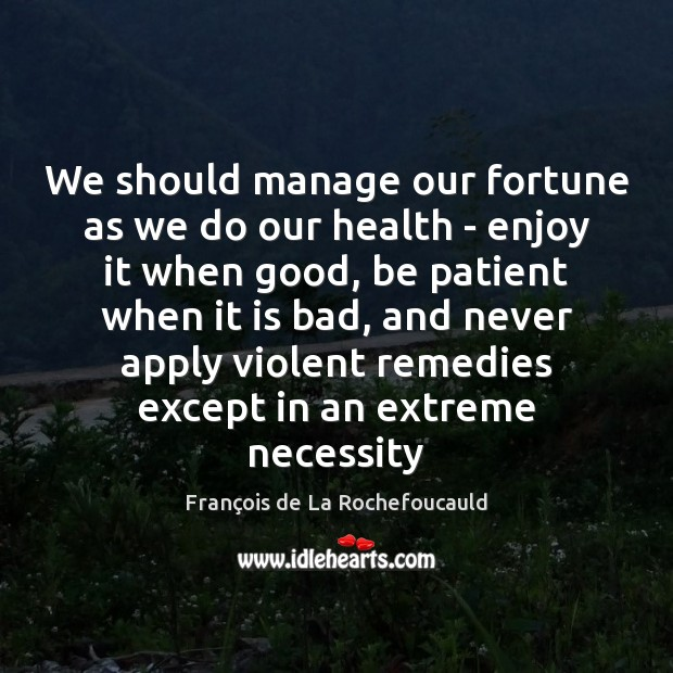 Image, We should manage our fortune as we do our health – enjoy