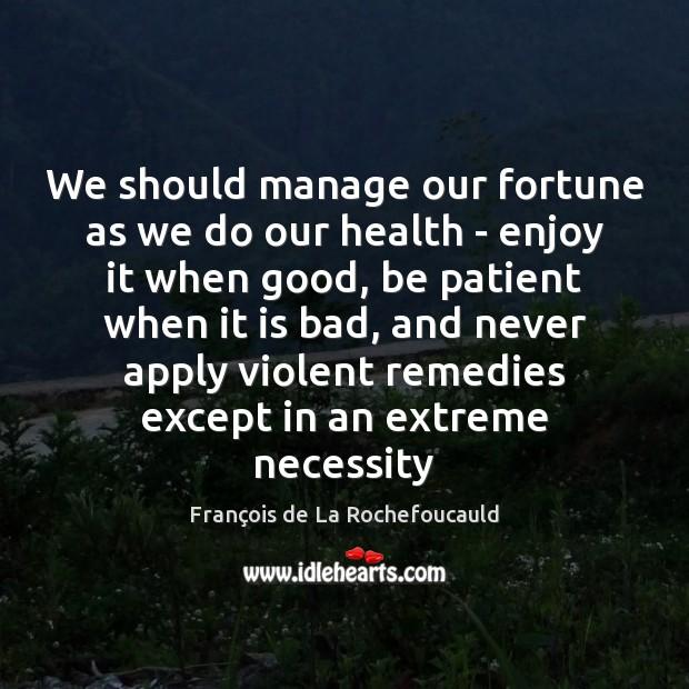 We should manage our fortune as we do our health – enjoy François de La Rochefoucauld Picture Quote